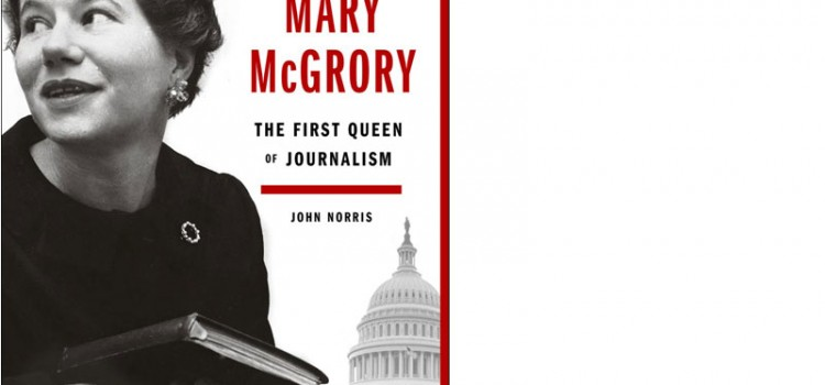 Mary McGrory The First Queen of Journalism by John Norris