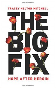 THE BIG FIX Hope After Heroin by Tracy Helton Mitchell